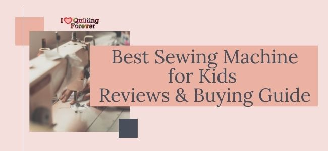 I love Quilting Forever_Best Sewing Machine for Kids Reviews & Buying Guide